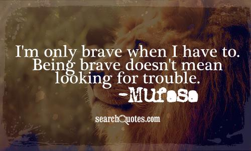 I'm only brave when I have to. Being brave doesn't mean looking for trouble. -Mufasa
