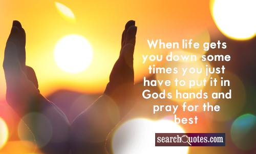 When life gets you down, sometimes you just have to put it in God's hands and pray for the best.