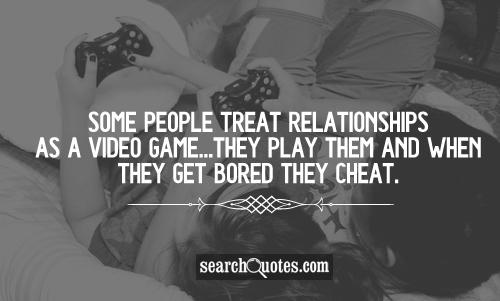 Some people treat relationships as a video game...they play them and when they get bored they cheat.