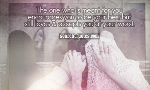 The one who is meant for you encourages you to be your best but still loves & accepts you at your worst.