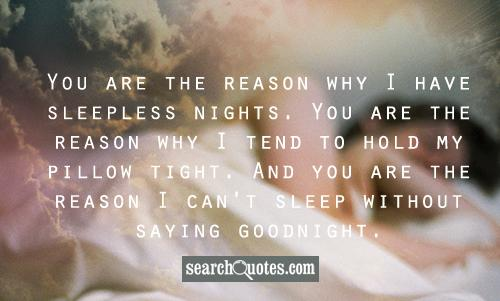 You are the reason why I have sleepless nights. You are the reason why I tend to hold my pillow tight. And you are the reason I can't sleep without saying goodnight.