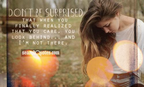 Don't be surprised that when you finally realized that you care, you look behind... and I'm not there.