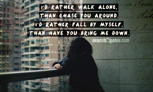 I'd rather walk alone, than chase you around. I'd rather fall by myself, than have you bring me down.