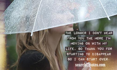 The longer I don't hear from you the more I'm moving on with my life, so thank you for starting to disappear so I can start over.