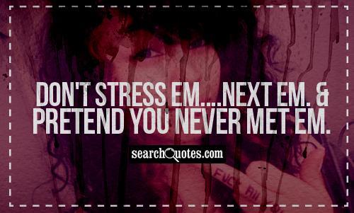 Don't stress em....next em. And pretend you never met em.