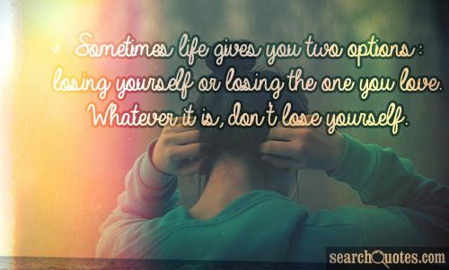 Sometimes life gives you two options: losing yourself or losing the one you love. Whatever it is, don't lose yourself.