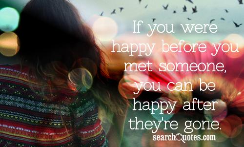 If you were happy before you met someone, you can be happy after they're gone.