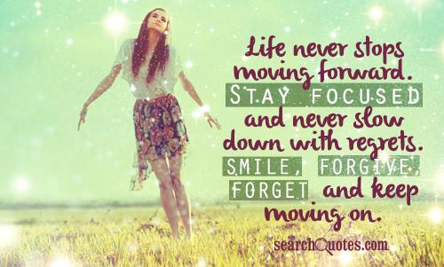 Life never stops moving forward. Stay focused and never slow down with regrets. Smile, forgive, forget and keep moving on.