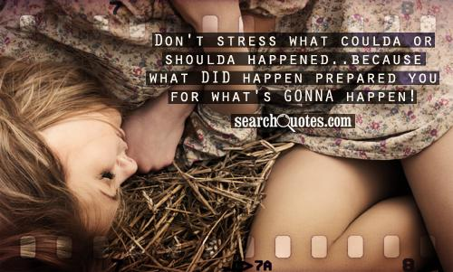 Don't stress what coulda or shoulda happened..because what DID happen prepared you for what's GONNA happen!