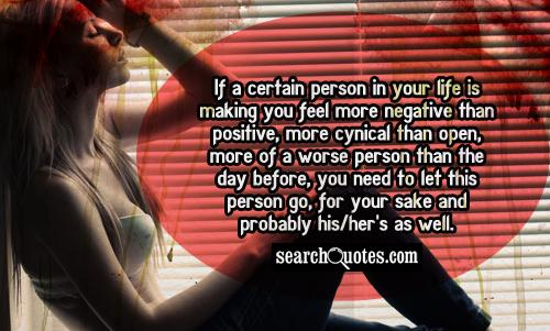 If a certain person in your life is making you feel more negative than positive, more cynical than open, more of a worse person than the day before, you need to let this person go, for your sake and probably his/her's as well.