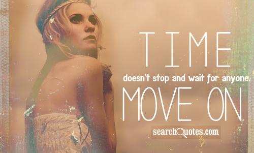 Time doesn't stop and wait for anyone. Move on.