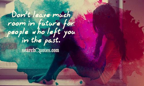 Don't leave much room in future for people who left us in the past.