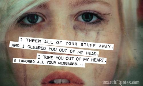 I threw all of your stuff away, and I cleared you out of my head. I tore you out of my heart, and ignored all your messages...