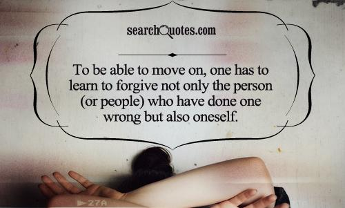 To be able to move on, one has to learn to forgive not only the person (or people) who have done one wrong but also oneself.
