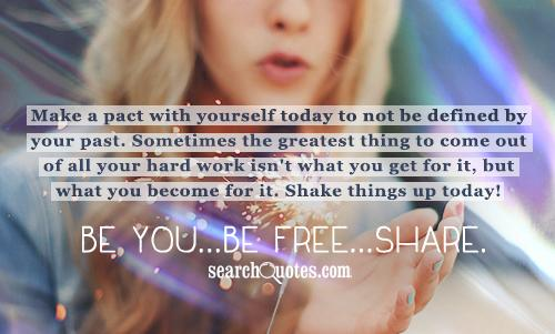 Make a pact with yourself today to not be defined by your past. Sometimes the greatest thing to come out of all your hard work isn't what you get for it, but what you become for it. Shake things up today! Be You...Be Free...Share.