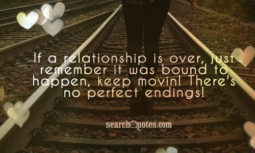 If a relationship is over, just remember it was bound to happen, keep movin! There's no perfect endings!