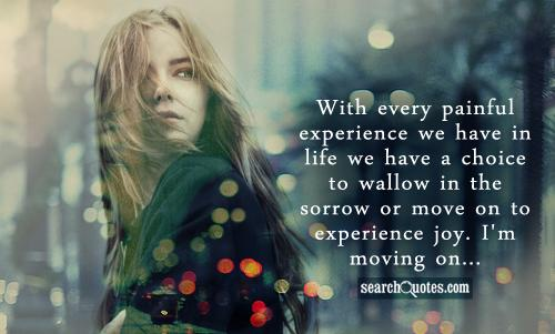 With every painful experience we have in life we have a choice to wallow in the sorrow or move on to experience joy. I'm moving on...