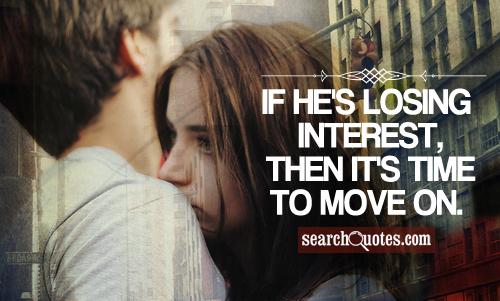 If he's losing interest, then it's time to move on.