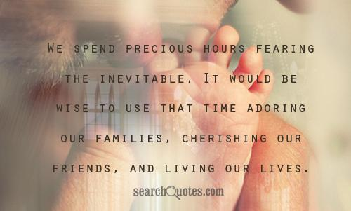 We spend precious hours fearing the inevitable. It would be wise to use that time adoring our families, cherishing our friends, and living our lives.