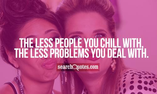 The less people you chill with, the less problems you deal with.