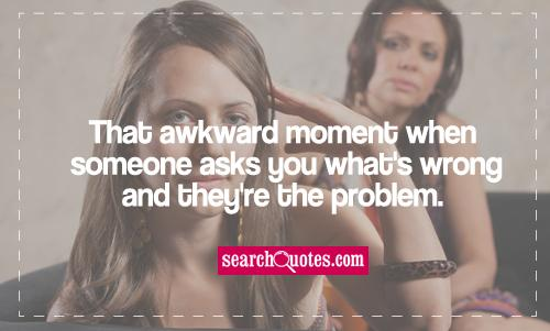 That awkward moment when someone asks you what's wrong and they're the problem.