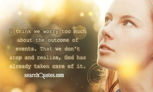 I think we worry too much about the outcome of events. That we don't stop and realize, God has already taken care of it.