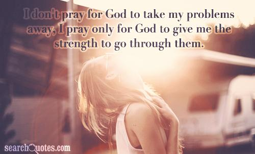 I don't pray for God to take my problems away, I pray only for God to give me the strength to go through them.