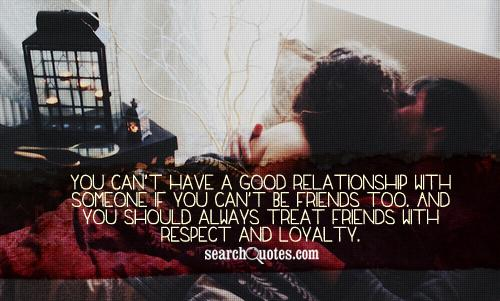 You can't have a good relationship with someone if you can't be friends too. And you should always treat friends with respect and loyalty.