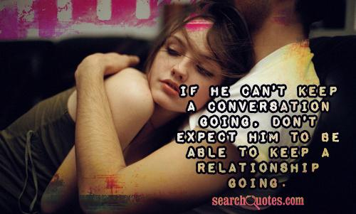 If he can't keep a conversation going, don't expect him to be able to keep a relationship going.