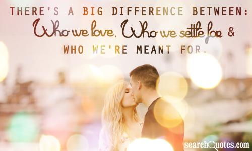There's a big difference between: Who we love, who we settle for and who we're meant for.