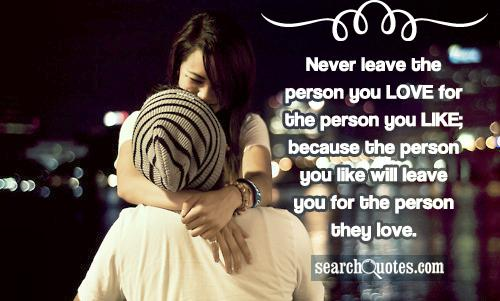 Never leave the person you LOVE for the person you LIKE; because the person you like will leave you for the person they love.