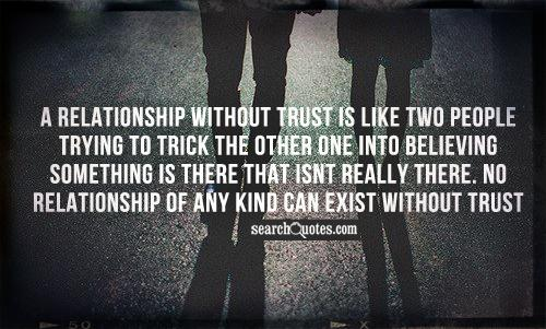 A relationship without trust is like two people trying to trick the other one into believing something is there that isnt really there. No relationship of any kind can exist without trust.