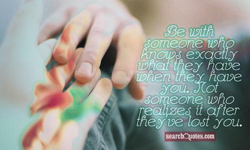Be with someone who knows exactly what they have when they have you. Not someone who realizes it after they've lost you.