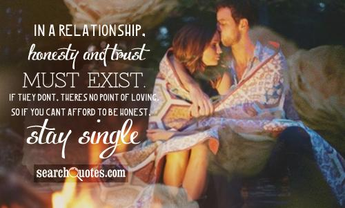 In a relationship, honesty and trust must exist. If they dont, theres no point of loving. So if you cant afford to be honest, stay single.