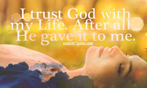 I trust God with my Life. After all...He gave it to me.