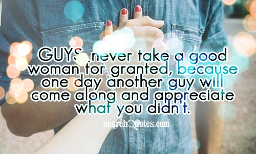 Guys: never take a good woman for granted, because one day another guy will come along and appreciate what you didn't.