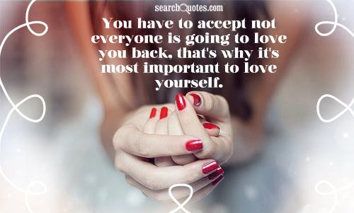 You have to accept not everyone is going to love you back, that's why it's most important to love yourself.