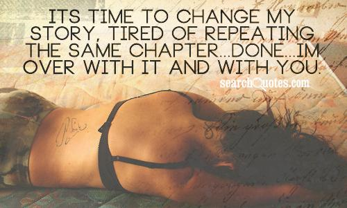 Its time to change my story, tired of repeating the same chapter...done...im over with it and with you.
