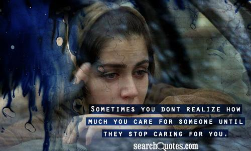 Sometimes you dont realize how much you care for someone until they stop caring for you.