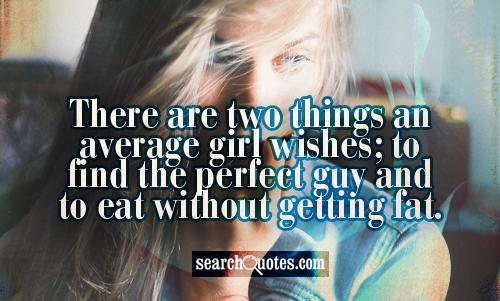 There are two things an average girl wishes; to find the perfect guy and to eat without getting fat.