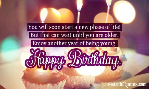 You will soon start a new phase of life! But that can wait until you are older. Enjoy another year of being young. Happy Birthday.