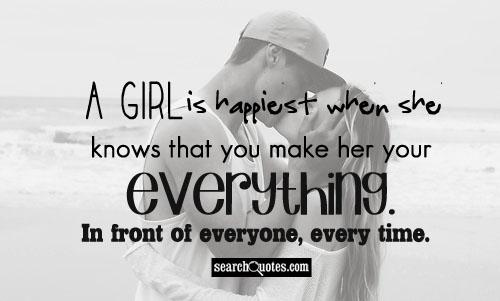 A girl is happiest when she knows that you make her your everything. In front of everyone, every time.
