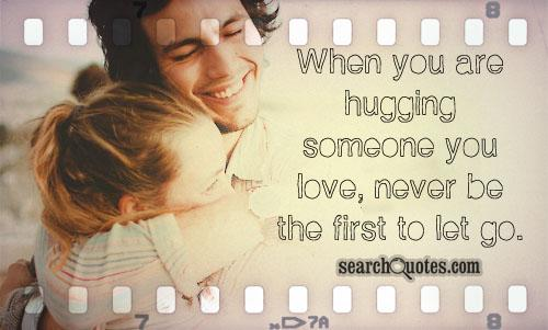 When you are hugging someone you love, never be the first to let go.