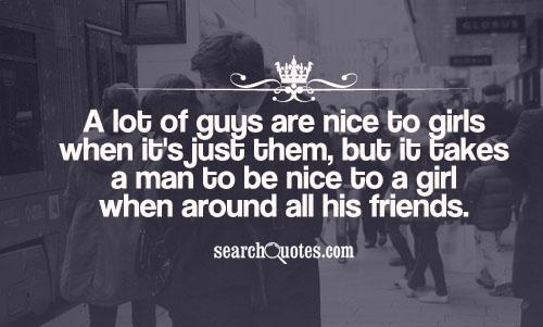 A lot of guys are nice to girls when it's just them, but it takes a man to be nice to a girl when around all his friends.