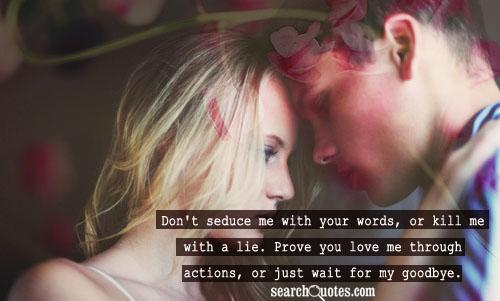 Don't seduce me with your words, or kill me with a lie. Prove you love me through actions, or just wait for my goodbye.