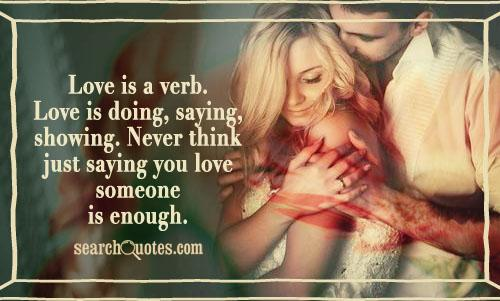 Love is a verb. Love is doing, saying, showing. Never think just saying you love someone is enough.