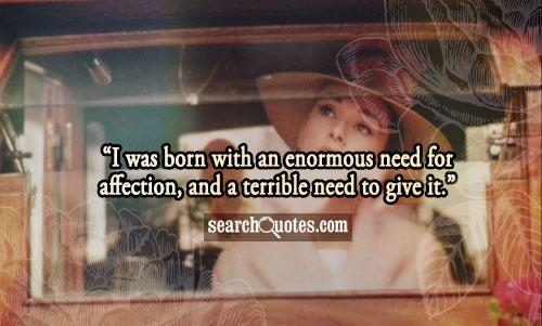 I was born with an enormous need for affection, and a terrible need to give it.