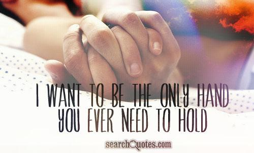 I want to be the only hand you ever need to hold.