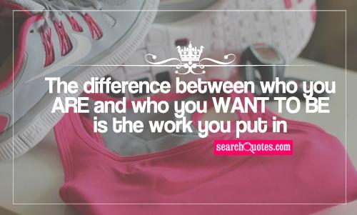 The difference between who you ARE and who you WANT TO BE is the work you put in.