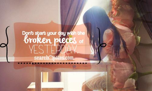 Don't start your day with the broken pieces of yesterday.
